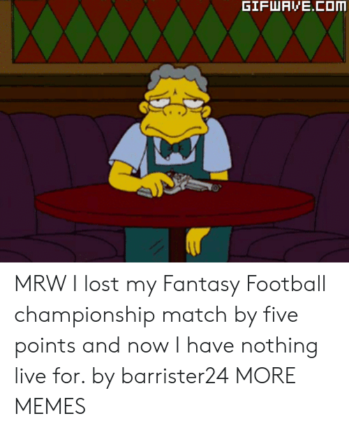 MRW: MRW I lost my Fantasy Football championship match by five points and now I have nothing live for. by barrister24 MORE MEMES
