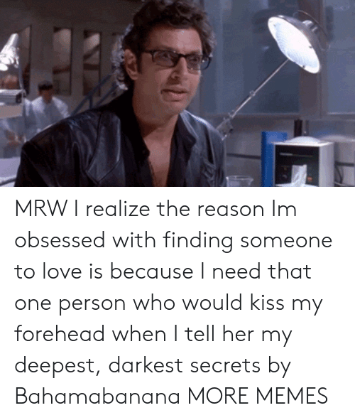 Dank, Love, and Memes: MRW I realize the reason Im obsessed with finding someone to love is because I need that one person who would kiss my forehead when I tell her my deepest, darkest secrets by Bahamabanana MORE MEMES