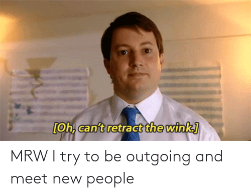 New People: MRW I try to be outgoing and meet new people