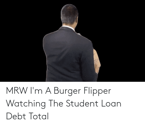 student loan: MRW I'm A Burger Flipper Watching The Student Loan Debt Total