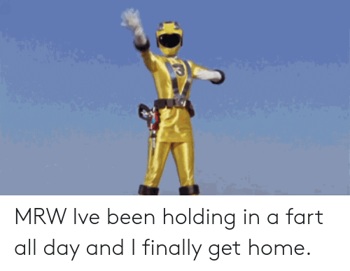 MRW: MRW Ive been holding in a fart all day and I finally get home.