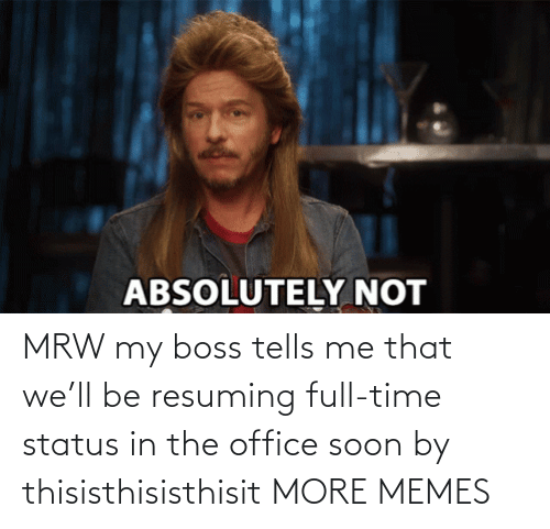 Soon...: MRW my boss tells me that we'll be resuming full-time status in the office soon by thisisthisisthisit MORE MEMES