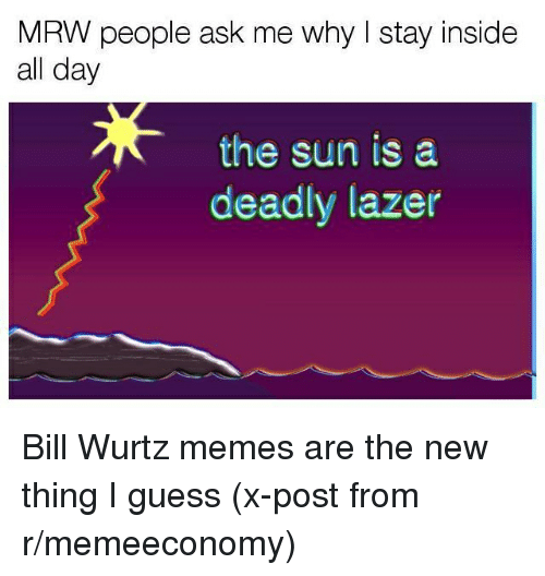 Funny, Memes, and Mrw: MRW people ask me why stay inside  all day  the sun is a  deadly lazer Bill Wurtz memes are the new thing I guess (x-post from r/memeeconomy)