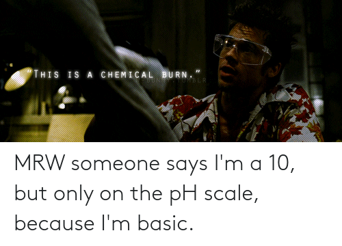 basic: MRW someone says I'm a 10, but only on the pH scale, because I'm basic.