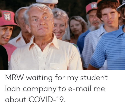 student loan: MRW waiting for my student loan company to e-mail me about COVID-19.