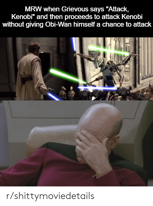 """Mrw, Wan, and Obi Wan: MRW when Grievous says """"Attack,  Kenobi"""" and then proceeds to attack Kenobi  without giving Obi-Wan himself a chance to attack r/shittymoviedetails"""