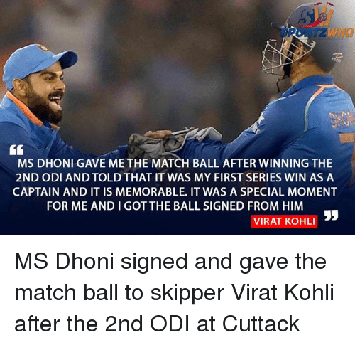 Memes, 🤖, and Virat Kohli: MS DHONI GAVE ME THE MATCH BALL AFTER WINNING THE  2ND ODI AND TOLDTHAT IT WAS MY FIRST SERIES WIN AS A  CAPTAIN AND IT IS MEMORABLE. IT WAS A SPECIAL MOMENT  FOR ME ANDIGOT THE BALL SIGNED FROM HIM  VIRAT KOHLI MS Dhoni signed and gave the match ball to skipper Virat Kohli after the 2nd ODI at Cuttack