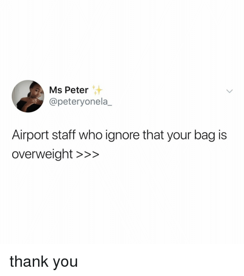 Thank You, Relatable, and Who: Ms Peter  @peteryonela_  Airport staff who ignore that your bag is  overweight >>> thank you