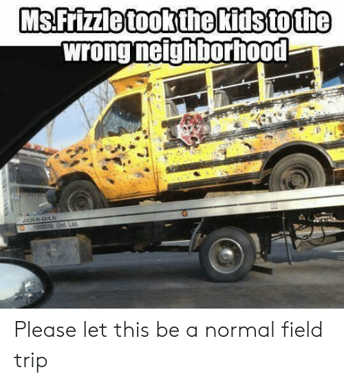 Field Trip, Trip, and Normal: MsFrizzle tookthe Kitstothe  wrong neighborhood  RRDAN Please let this be a normal field trip