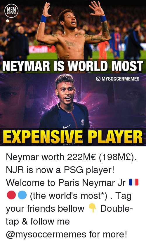 Friends, Memes, and Neymar: MSM  NEYMAR IS WORLD MOST  MYSOCCERMEMES  EXPENSIVE PLAYER Neymar worth 222M€ (198M£). NJR is now a PSG player! Welcome to Paris Neymar Jr 🇫🇷🔴🔵 (the world's most*) . Tag your friends bellow 👇 Double-tap & follow me @mysoccermemes for more!