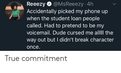 Dude, Phone, and True: @MsReeezy 4h  Accidentally picked my phone up  when the student loan people  called. Had to pretend to be my  voicemail. Dude cursed me alllII the  way out but I didn't break character  Reeezy  once. True commitment