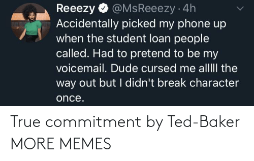 character: @MsReeezy 4h  Accidentally picked my phone up  when the student loan people  called. Had to pretend to be my  voicemail. Dude cursed me alllII the  way out but I didn't break character  Reeezy  once. True commitment by Ted-Baker MORE MEMES