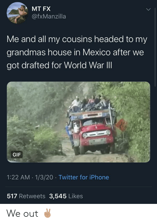 fx: MT FX  @fxManzilla  Me and all my cousins headed to my  grandmas house in Mexico after we  got drafted for World War II  GIF  1:22 AM - 1/3/20 · Twitter for iPhone  517 Retweets 3,545 Likes We out ✌🏽