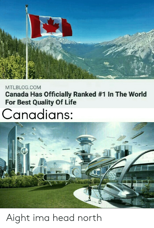 aight: MTLBLOG.COM  Canada Has Officially Ranked # 1 In The World  For Best Quality Of Life  Canadians: Aight ima head north