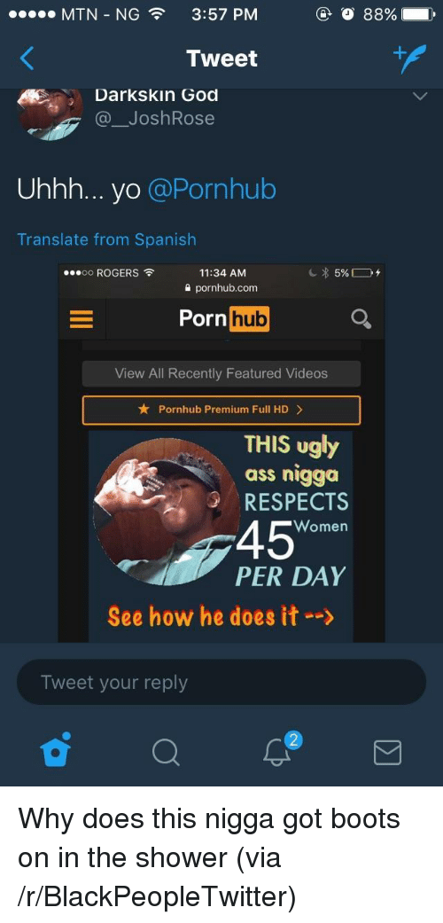 He Does It: MTN-NG  3:57 PM  Tweet  Darkskin God  @ JoshRose  Uhhh... yo @Pornhub  Translate from Spanish  oo ROGERS  11:34 AM  2 pornhub.com  Porn huo  View All Recently Featured Videos  Pornhub Premium Full HD>  THIS ugly  ass nigga  RESPECTS  45  PER DAY  Women  See how he does it-->  Tweet your reply <p>Why does this nigga got boots on in the shower (via /r/BlackPeopleTwitter)</p>