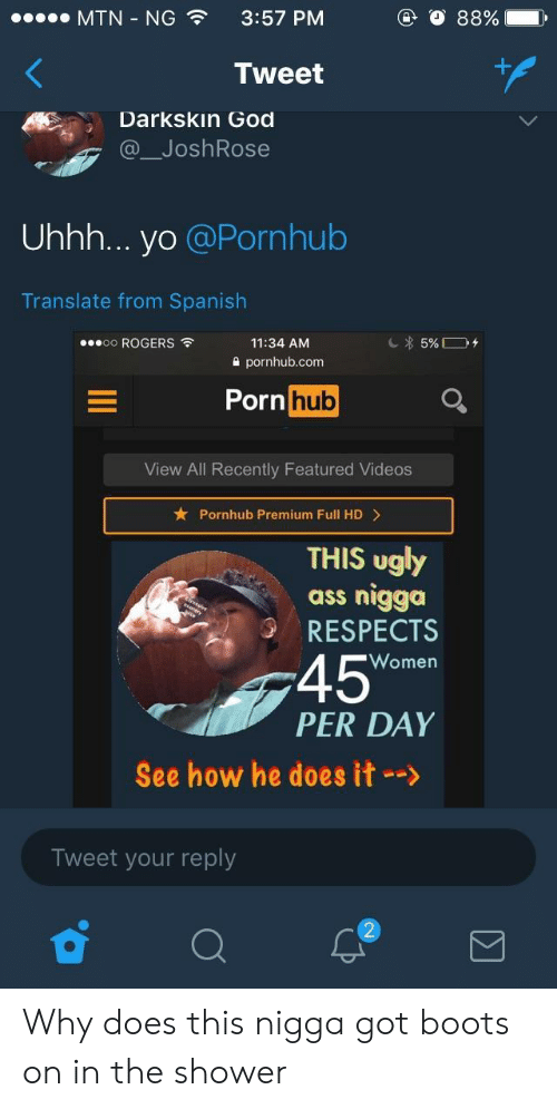 He Does It: MTN-NG  3:57 PM  Tweet  Darkskin God  @ JoshRose  Uhhh... yo @Pornhub  Translate from Spanish  oo ROGERS  11:34 AM  2 pornhub.com  Porn huo  View All Recently Featured Videos  Pornhub Premium Full HD>  THIS ugly  ass nigga  RESPECTS  45  PER DAY  Women  See how he does it-->  Tweet your reply Why does this nigga got boots on in the shower