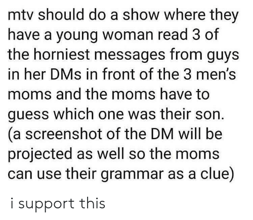 Moms, Mtv, and Guess: mtv should do a show where they  have a young woman read 3 of  the horniest messages from guys  in her DMs in front of the 3 men's  moms and the moms have to  guess which one was their son  (a screenshot of the DM will be  projected as well so the moms  can use their grammar as a clue) i support this