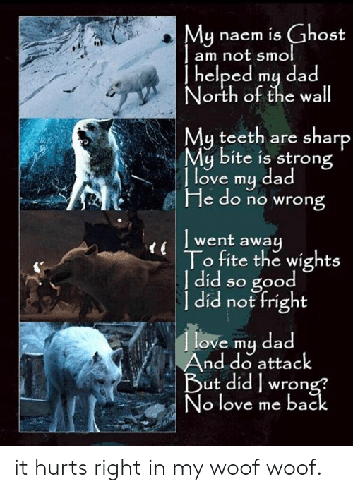 Dad, Dank, and Love: Mu naem is Ghost  am not smol  | helped mų dad  orth ot the wa  My teeth are sharp  My bite is strong  | l  d  ove my da  He do no wrong  l went away  To fite the wights  | did so good  a not fright  love my dad  And do attack  3  ut didwron  o love me bac it hurts right in my woof woof.