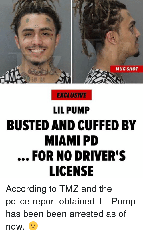 Police, Hood, and According: MUG SHOT  EXCLUSIVE  LIL PUMP  BUSTED AND CUFFED BY  MIAMI PD  FOR NO DRIVER'S  LICENSE According to TMZ and the police report obtained.  Lil Pump has been been arrested as of now.  😦