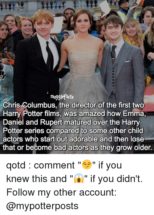 """Harry Potter (Series): mugglefacts  Chris Columbus, the director of the first two  Harry Potter films, was amazed how Emma,  Daniel and Rupert matured over the Harry  Potter series compared to some other child  actors who start out adorable and then lose  that or become bad actors as they grow older. qotd : comment """"😏"""" if you knew this and """"😱"""" if you didn't. Follow my other account: @mypotterposts"""