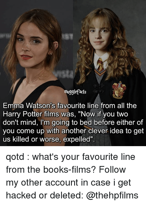 """Cleverity: mugglefacts  Emma Watson's favourite line from all the  Harry Potter films was, """"Now if you two  don't mind, I'm going to bed before either of  you come up with another clever idea to get  us killed or worse, expelled"""" qotd : what's your favourite line from the books-films? Follow my other account in case i get hacked or deleted: @thehpfilms"""