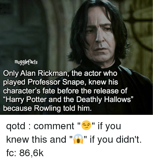 """Rickman: mugglefacts  Only Alan Rickman, the actor who  played Professor Snape, knew his  character's fate before the release of  """"Harry Potter and the Deathly Hallows""""  because Rowling told him qotd : comment """"😏"""" if you knew this and """"😱"""" if you didn't. fc: 86,6k"""