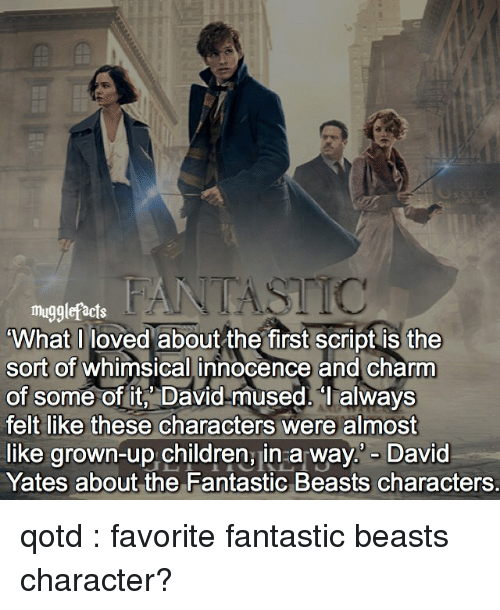 mused: mugglefacts  What I loved about the first script is the  sort of whimsical innocence and charm  of some of it, David mused. always  felt like these characters were almost  like grown-up children, in a way David  Yates about the Fantastic Beasts characters. qotd : favorite fantastic beasts character?