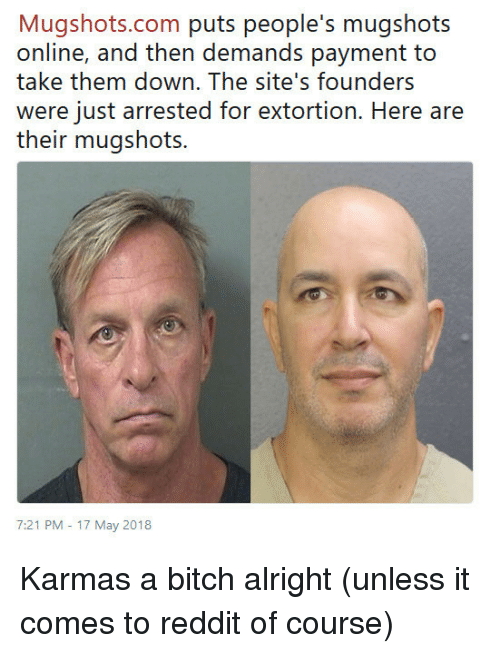 Bitch, Reddit, and Karma: Mugshots.com puris people's rnugshois  online, and then demands payment to  take them down. The site's founders  were just arrested for extortion. Here are  their mugshots.  7:21 PM -17 May 2018 Karmas a bitch alright (unless it comes to reddit of course)
