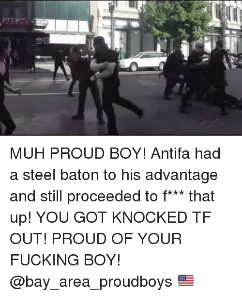 Fucking, Memes, and Proud: MUH PROUD BOY! Antifa had a steel baton to his advantage and still proceeded to f*** that up! YOU GOT KNOCKED TF OUT! PROUD OF YOUR FUCKING BOY! @bay_area_proudboys 🇺🇸