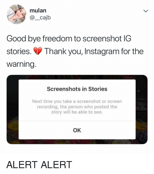 Instagram, Mulan, and Thank You: mulan  @_cajb  Good bye freedom to screenshot IG  stories. Thank you, Instagram for the  warning  Screenshots in Stories  Next time you take a screenshot or screen  recording, the person who posted the  story will be able to see.  OK ALERT ALERT