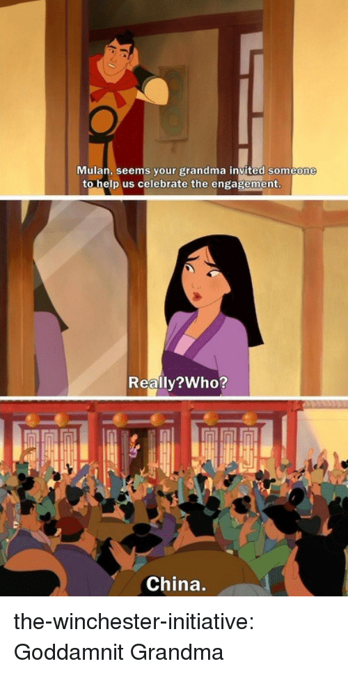 Grandma, Mulan, and Tumblr: Mulan, seems your grandma invited someone  to help us celebrate the engagement  Reallv?Who?  China. the-winchester-initiative:  Goddamnit Grandma