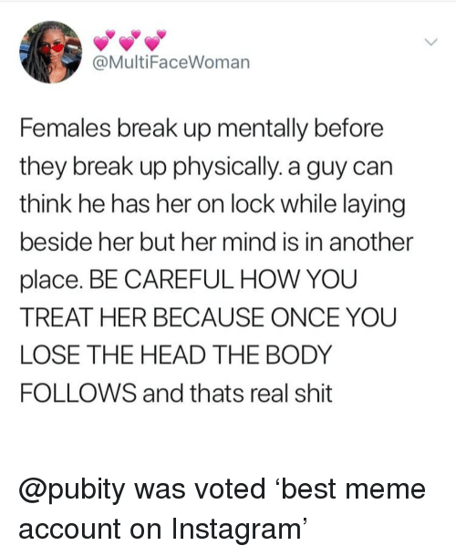 Head, Instagram, and Meme: @MultiFaceWoman  Females break up mentally before  they break up physically. a guy can  think he has her on lock while laying  beside her but her mind is in another  place. BE CAREFUL HOW YOU  TREAT HER BECAUSE ONCE YOU  LOSE THE HEAD THE BODY  FOLLOWS and thats real shit @pubity was voted 'best meme account on Instagram'