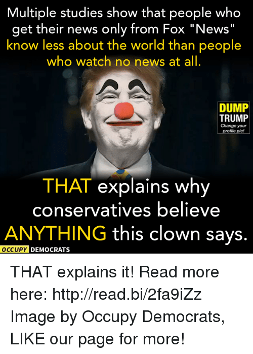 """Memes, Clowns, and Fox News: Multiple studies show that people who  get their news only from Fox """"News  know less about the world than people  who watch no news at all  DUMP  TRUMP  Change your  profile pic!  THAT explains why  conservatives believe  ANYTHING this clown says.  OCCUPY DEMOCRATS THAT explains it!  Read more here: http://read.bi/2fa9iZz Image by Occupy Democrats, LIKE our page for more!"""