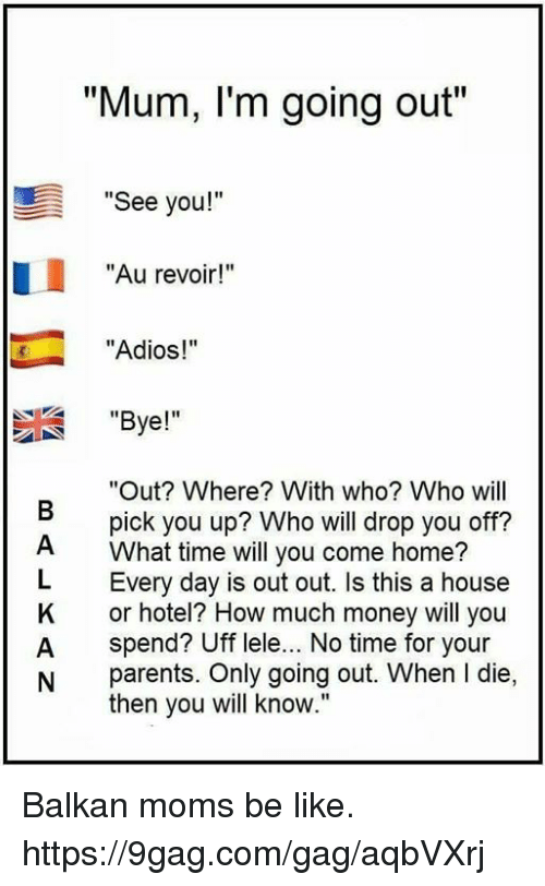 "L Dies: ""Mum, I'm going out""  ""See you!""  ""Au revoir!""  ""Adios!""  ""Bye!""  ""Out? Where? With who? Who will  pick you up? Who will drop you off?  What time will you come home?  L Every day is out out. Is this a house  K or hotel? How much money will you  A spend? Uff lele... No time for your  N parents. Only going out. When l die,  then you will know."" Balkan moms be like. https://9gag.com/gag/aqbVXrj"