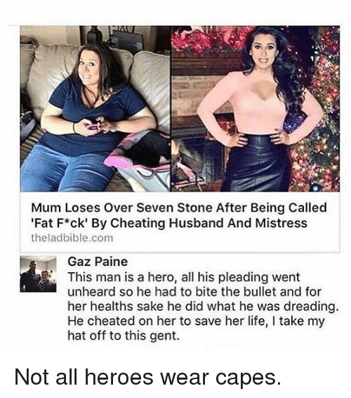 Hero, Heros, and Mistresses: Mum Loses over Seven Stone After Being Called  Fat F*ck' By Cheating Husband And Mistress  theladbible.com  Gaz Paine  This man is a hero, all his pleading went  unheard so he had to bite the bullet and for  her healths sake he did what he was dreading  He cheated on her to save her life, l take my  hat off to this gent. Not all heroes wear capes.