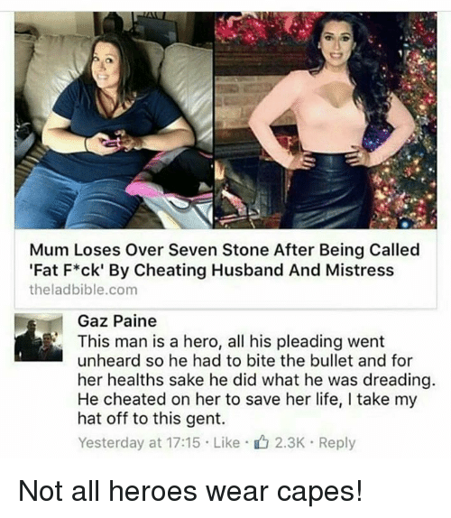Cheating, Life, and Heroes: Mum Loses Over Seven Stone After Being Called  'Fat F*ck' By Cheating Husband And Mistress  theladbible.com  Gaz Paine  This man is a hero, all his pleading went  unheard so he had to bite the bullet and for  her healths sake he did what he was dreading.  He cheated on her to save her life, I take my  hat off to this gent.  Yesterday at 17:15 . Like .山2.3K . Reply Not all heroes wear capes!