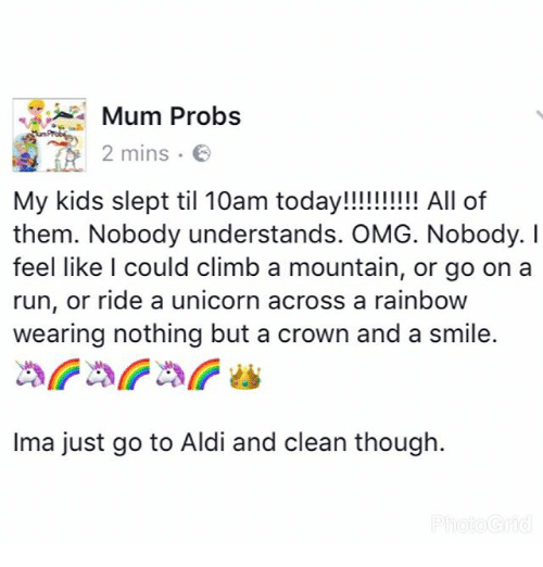 Climbing, Memes, and Omg: Mum Probs  2 mins.  2 mins .  My kids slept til 10am today!!!!!!! All of  them. Nobody understands. OMG. Nobody. I  feel like l could climb a mountain, or go on a  run, or ride a unicorn across a rainboW  wearing nothing but a crown and a smile.  Ima just go to Aldi and clean though.