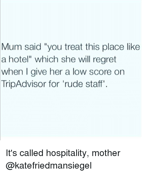 "Regret, Rude, and Hospital: Mum said ""you treat this place like  a hotel"" which she will regret  when I give her a low score on  TripAdvisor for rude staff It's called hospitality, mother @katefriedmansiegel"