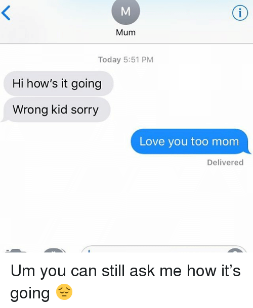 Love, Sorry, and Today: Mum  Today 5:51 PM  Hi how's it going  Wrong kid sorry  Love you too mom  Delivered Um you can still ask me how it's going 😔