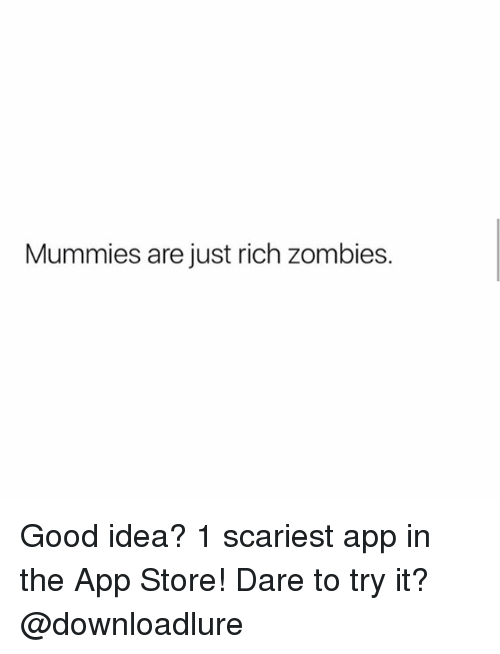 Memes, Zombies, and App Store: Mummies are just rich zombies. Good idea? 1 scariest app in the App Store! Dare to try it? @downloadlure