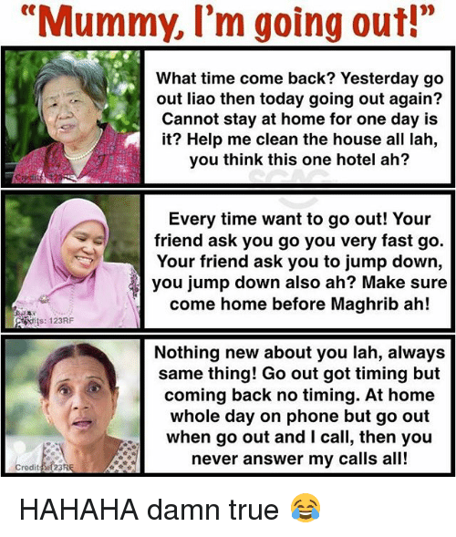 "Memes, Phone, and True: ""Mummy, I'm going out!""  What time come back? Yesterday go  out liao then today going out again?  Cannot stay at home for one day is  it? Help me clean the house all lah,  you think this one hotel ah?  Every time want to go out! Your  friend ask you go you very fast go.  Your friend ask you to jump down,  you jump down also ah? Make sure  come home before Maghrib ah!  is: 123RF  Nothing new about you lah, always  same thing! Go out got timing but  coming back no timing. At home  whole day on phone but go out  when go out and l call, then you  never answer my calls all!  redit23RE HAHAHA damn true 😂"