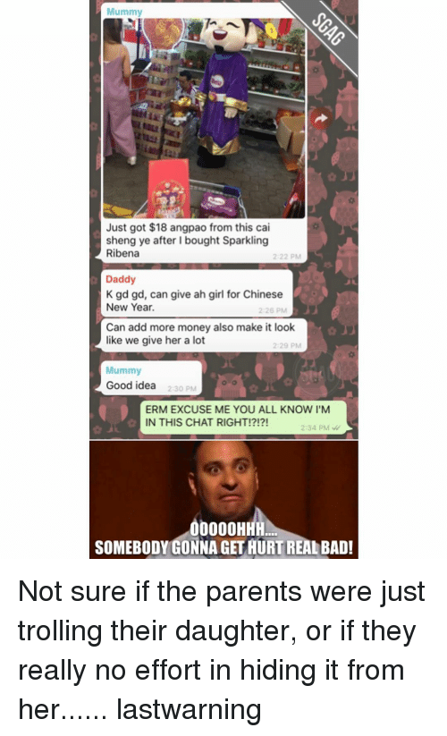 ribena: Mummy  Just got $18 angpao from this cai  sheng ye after bought Sparkling  Ribena  2:22 PM  Daddy  K gd gd, can give ah girl for Chinese  New Year.  2 26 PM  Can add more money also make it look  like we give her a lot  Mummy  Good idea  2:30 PM  ERM EXCUSE ME YOU ALL KNOW I'M  IN THIS CHAT RIGHT!?!?!  2:34 PM  0000HHH  SOMEBODY GONNA GET AURTREALBAD! Not sure if the parents were just trolling their daughter, or if they really no effort in hiding it from her...... lastwarning