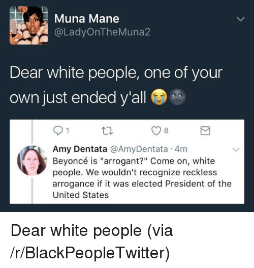 """arrogance: Muna Mane  @LadyOnTheMuna2  Dear white people, one of your  own just ended y'all  8  Amy Dentata @AmyDentata 4m  Beyoncé is """"arrogant?"""" Come on, white  people. We wouldn't recognize reckless  arrogance if it was elected President of the  United States <p>Dear white people (via /r/BlackPeopleTwitter)</p>"""