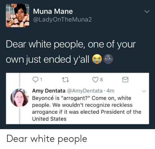 """arrogance: Muna Mane  @LadyOnTheMuna2  Dear white people, one of your  own just ended y'all  8  Amy Dentata @AmyDentata 4m  Beyoncé is """"arrogant?"""" Come on, white  people. We wouldn't recognize reckless  arrogance if it was elected President of the  United States Dear white people"""