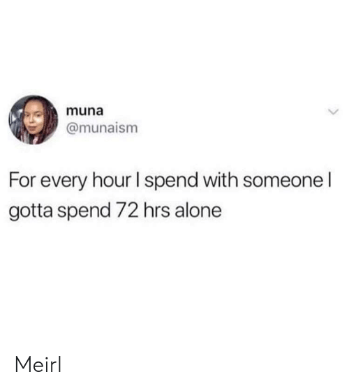 Being Alone, MeIRL, and For: muna  @munaism  For every hour I spend with someone I  gotta spend 72 hrs alone Meirl