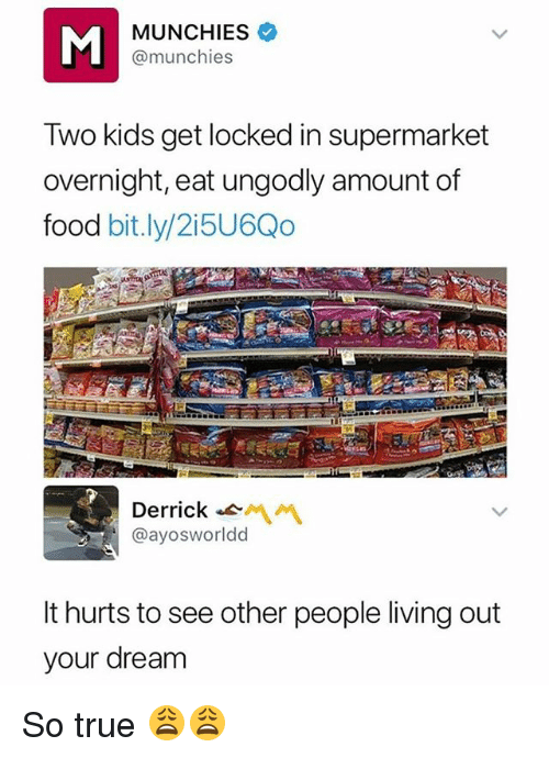 Food, Funny, and Munchies: MUNCHIES  @munchies  Two kids get locked in supermarket  overnight, eat ungodly amount of  food bit.ly/2i5U6Qo  Derrick-  @ayosworldd  It hurts to see other people living out  your dream So true 😩😩
