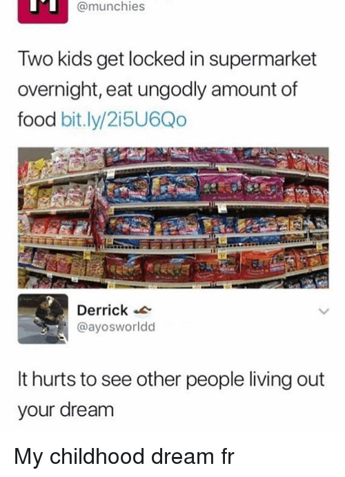 Food, Funny, and Munchies: @munchies  Two kids get locked in supermarket  overnight, eat ungodly amount of  food bit.ly/2i5U6Qo  Derrick  @ayosworldd  It hurts to see other people living out  your dream My childhood dream fr