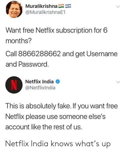 Password: Muralikrishna E  @MuralikrishnaE1  Want free Netflix subscription for 6  months?  Call 8866288662 and get Username  and Password.  Netflix India  IN  @NetflixIndia  This is absolutely fake. If you want free  Netflix please use someone else's  account like the rest of us. Netflix India knows what's up