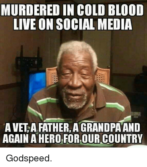 cold blooded: MURDERED IN COLD BLOOD  LIVE ON SOCIAL MEDIA  A VET A FATHER, AGRANDPA AND  AGAIN OR,OUR COUNTRY Godspeed.