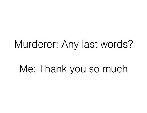 Thank You, Last Words, and Words: Murderer: Any last words?  Me: Thank you so much